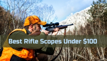 Best Rifle Scopes Under $100 with Top-Rated Brands
